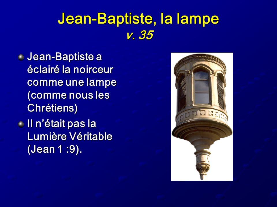 Jean-Baptiste, la lampe v. 35 Jean-Baptiste a éclairé la noirceur comme une lampe (comme nous les Chrétiens) Il nétait pas la Lumière Véritable (Jean