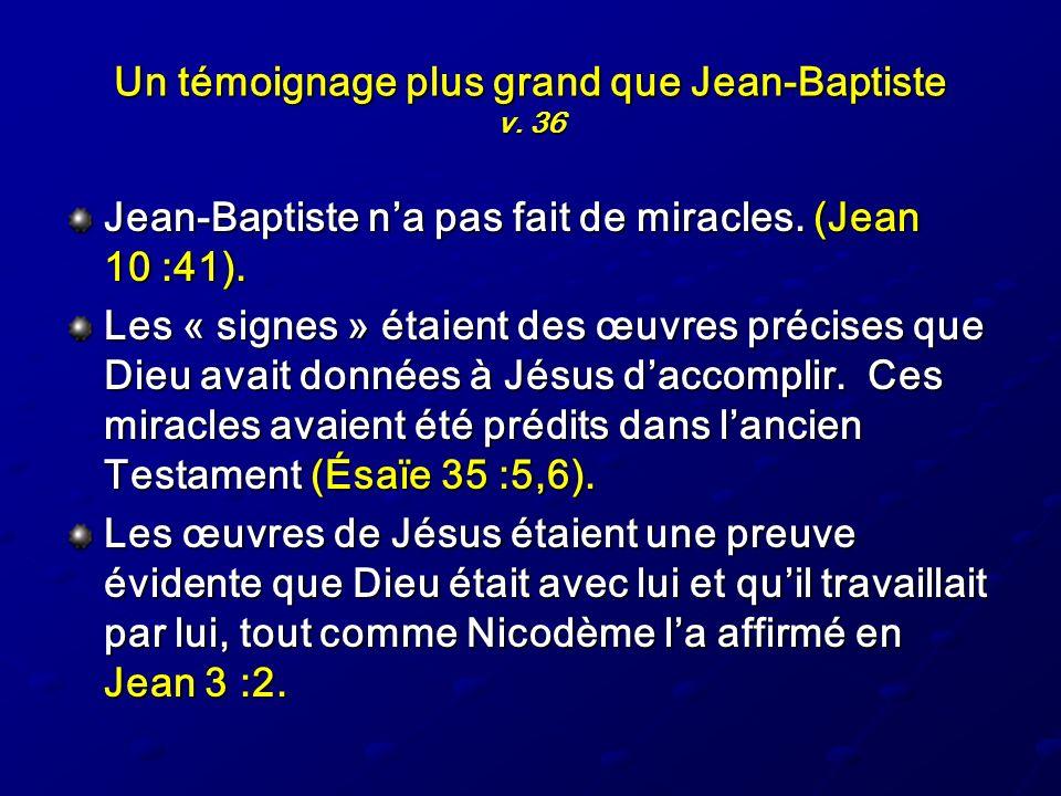 Un témoignage plus grand que Jean-Baptiste v. 36 Jean-Baptiste na pas fait de miracles. (Jean 10 :41). Les « signes » étaient des œuvres précises que