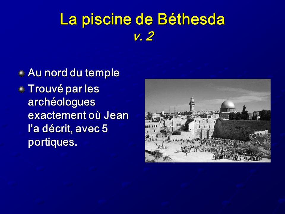 La piscine de Béthesda v. 2 Au nord du temple Trouvé par les archéologues exactement où Jean la décrit, avec 5 portiques.
