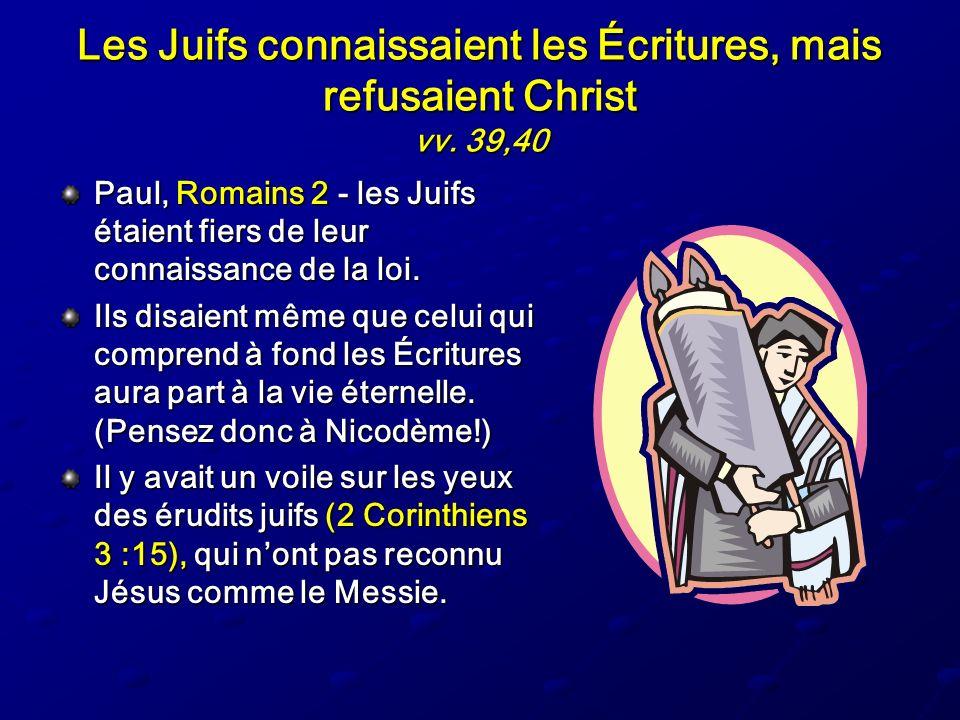 Les Juifs connaissaient les Écritures, mais refusaient Christ vv. 39,40 Paul, Romains 2 - les Juifs étaient fiers de leur connaissance de la loi. Ils