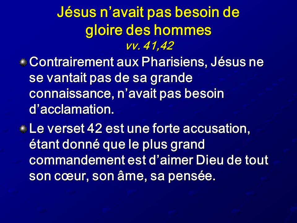 Jésus navait pas besoin de gloire des hommes vv. 41,42 Contrairement aux Pharisiens, Jésus ne se vantait pas de sa grande connaissance, navait pas bes