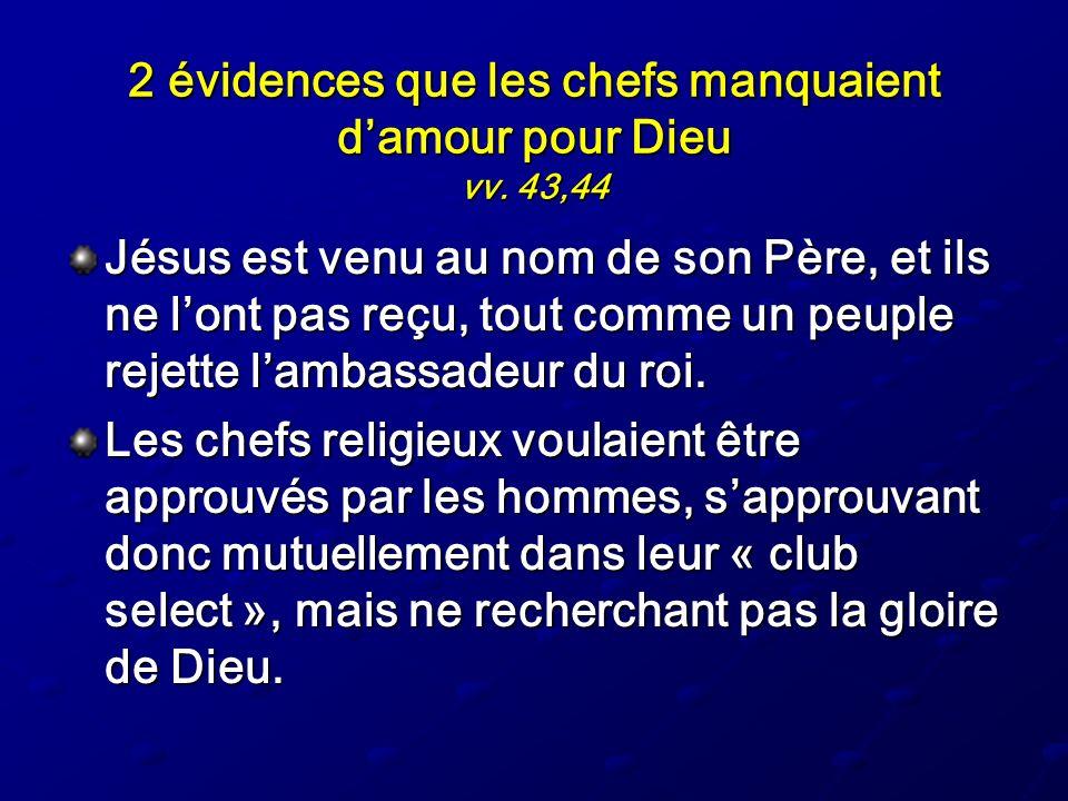 2 évidences que les chefs manquaient damour pour Dieu vv. 43,44 Jésus est venu au nom de son Père, et ils ne lont pas reçu, tout comme un peuple rejet