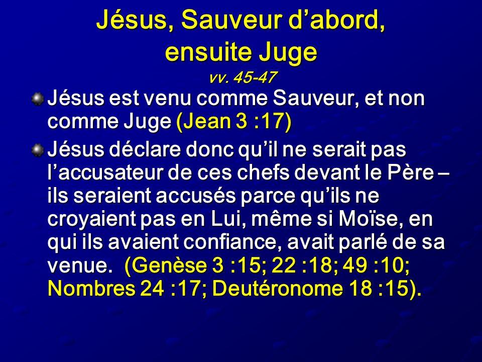 Jésus, Sauveur dabord, ensuite Juge vv. 45-47 Jésus est venu comme Sauveur, et non comme Juge (Jean 3 :17) Jésus déclare donc quil ne serait pas laccu
