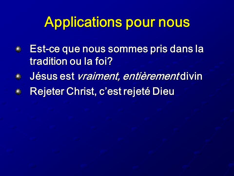 Applications pour nous Est-ce que nous sommes pris dans la tradition ou la foi? Jésus est vraiment, entièrement divin Rejeter Christ, cest rejeté Dieu