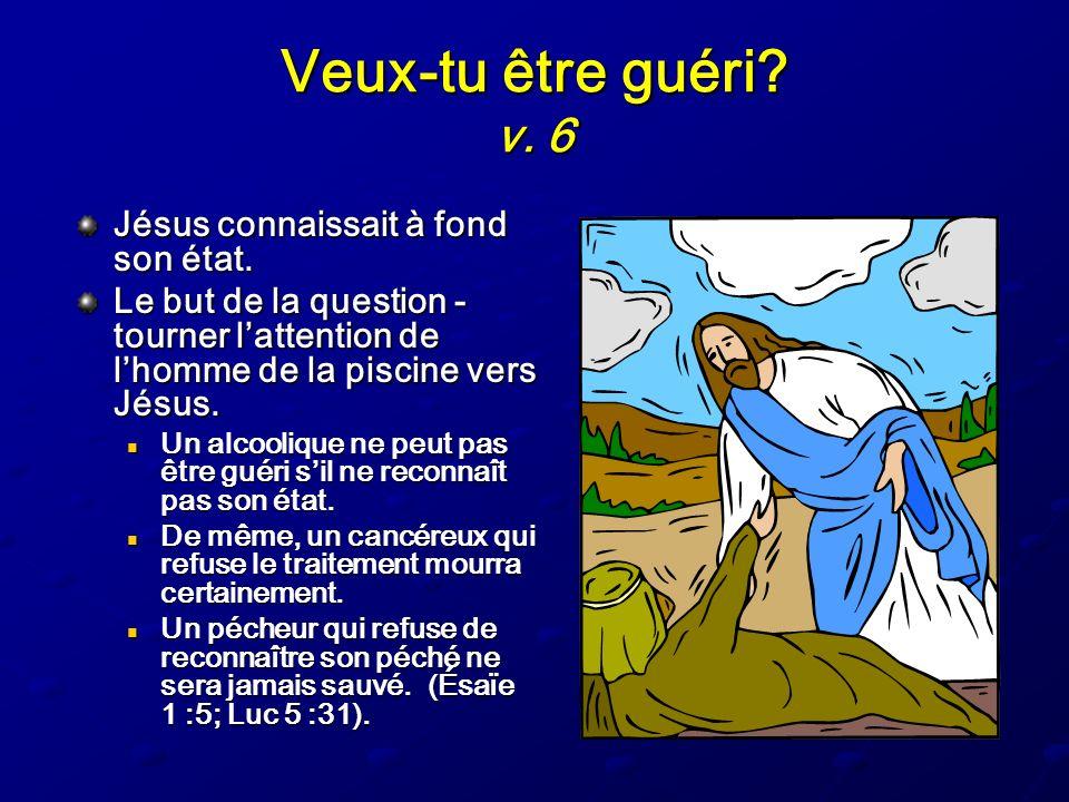 Veux-tu être guéri? v. 6 Jésus connaissait à fond son état. Le but de la question - tourner lattention de lhomme de la piscine vers Jésus. Un alcooliq
