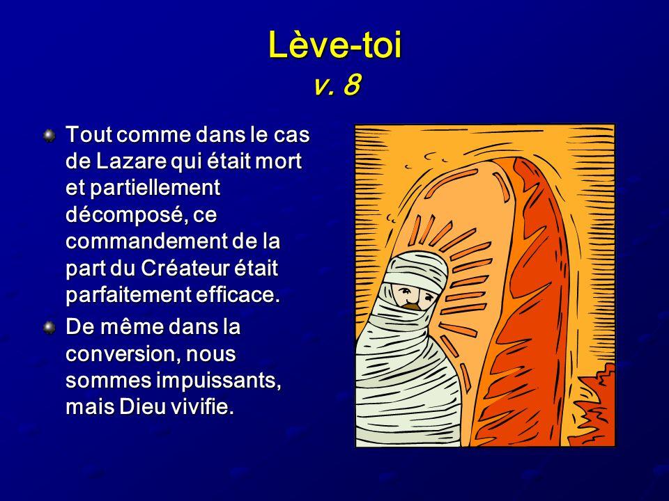 Lève-toi v. 8 Tout comme dans le cas de Lazare qui était mort et partiellement décomposé, ce commandement de la part du Créateur était parfaitement ef