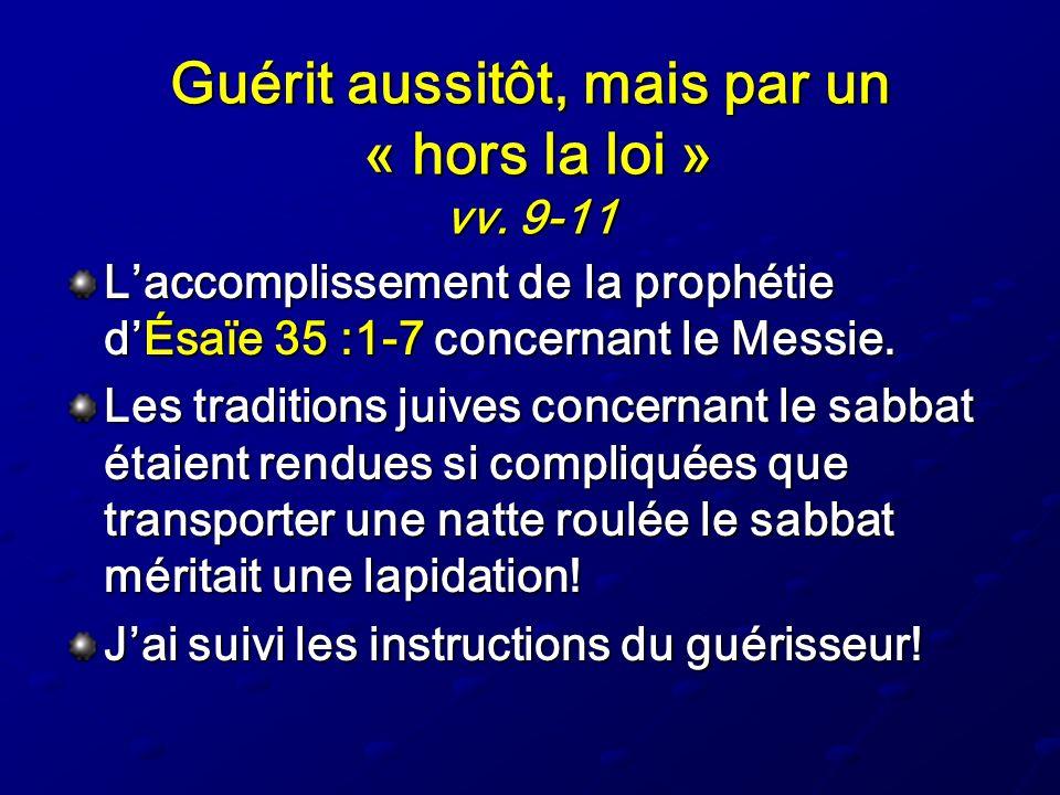 Guérit aussitôt, mais par un « hors la loi » vv. 9-11 Laccomplissement de la prophétie dÉsaïe 35 :1-7 concernant le Messie. Les traditions juives conc