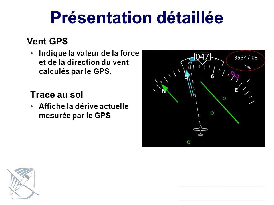 Présentation détaillée Vent GPS Indique la valeur de la force et de la direction du vent calculés par le GPS. Trace au sol Affiche la dérive actuelle