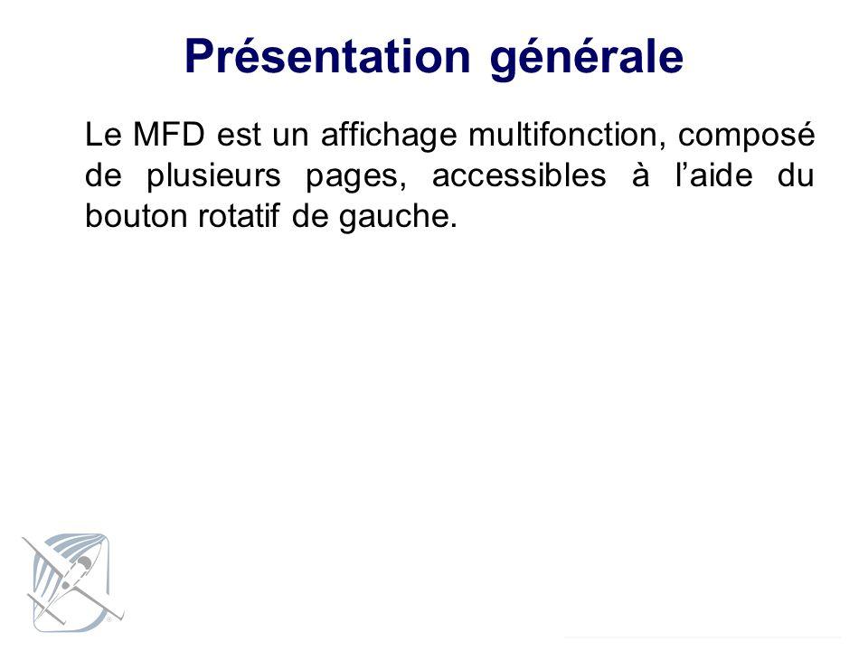 Présentation générale Le MFD est un affichage multifonction, composé de plusieurs pages, accessibles à laide du bouton rotatif de gauche.