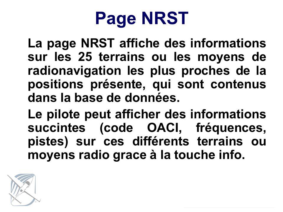 Page NRST La page NRST affiche des informations sur les 25 terrains ou les moyens de radionavigation les plus proches de la positions présente, qui so