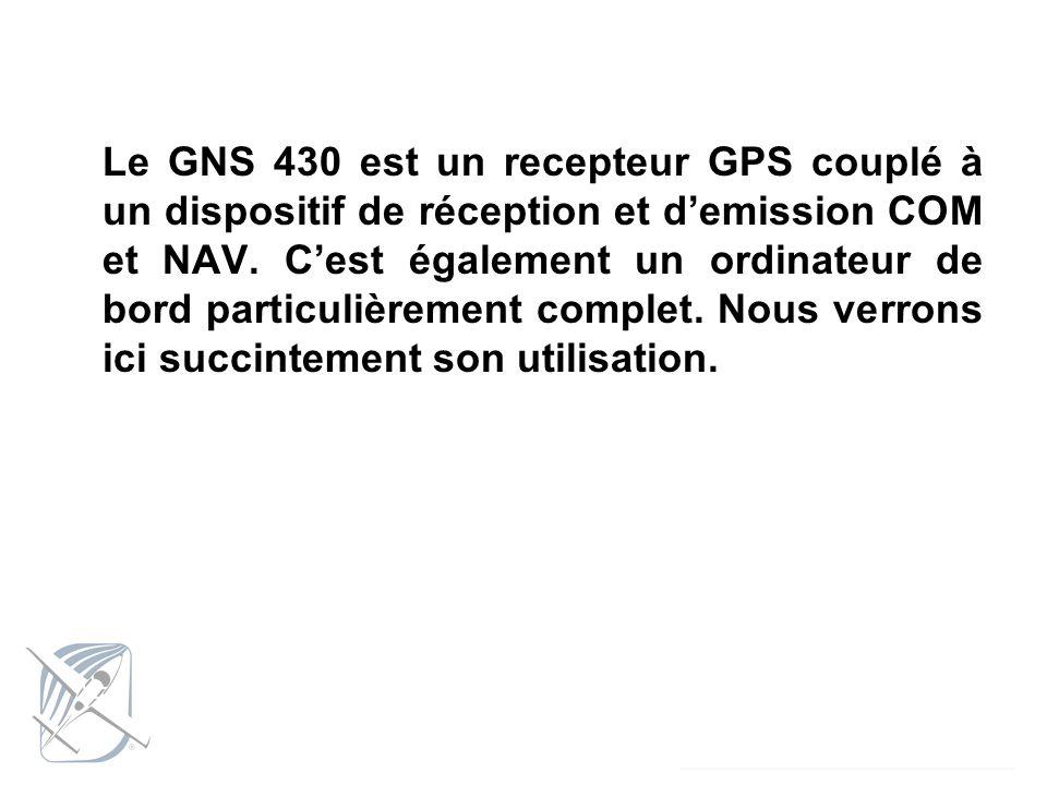 Le GNS 430 est un recepteur GPS couplé à un dispositif de réception et demission COM et NAV. Cest également un ordinateur de bord particulièrement com
