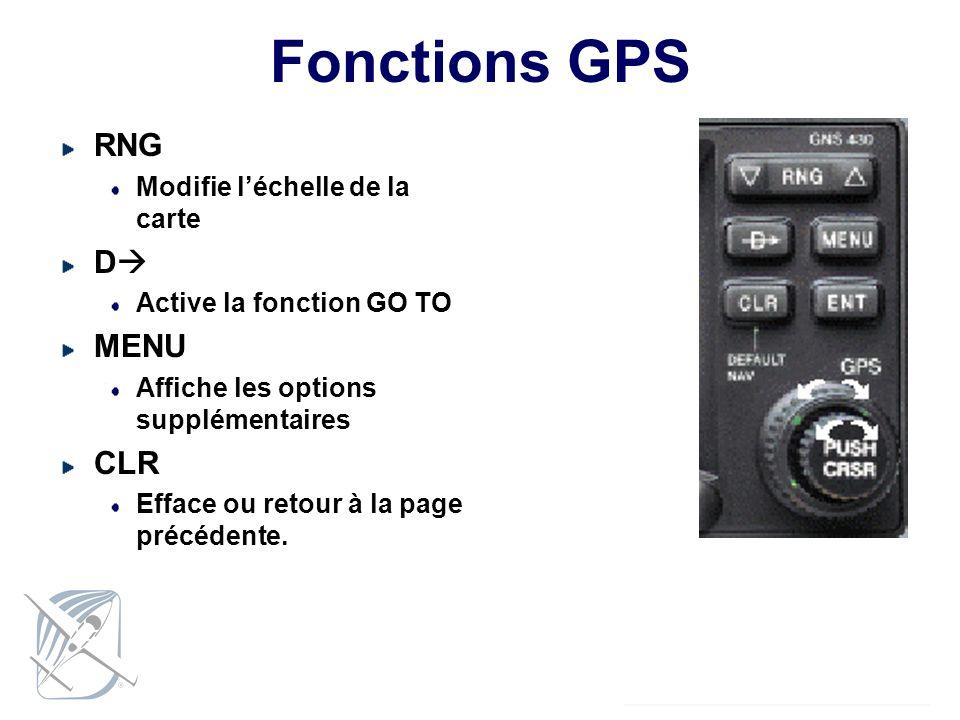 Fonctions GPS RNG Modifie léchelle de la carte D Active la fonction GO TO MENU Affiche les options supplémentaires CLR Efface ou retour à la page préc