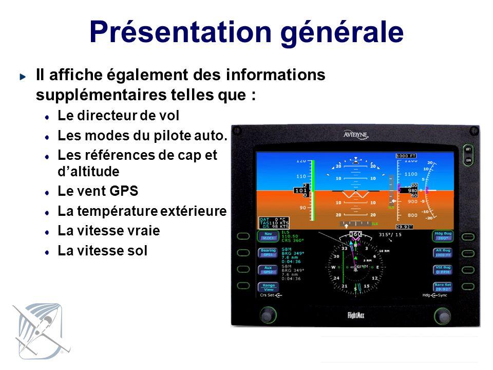 Présentation générale Il affiche également des informations supplémentaires telles que : Le directeur de vol Les modes du pilote auto. Les références
