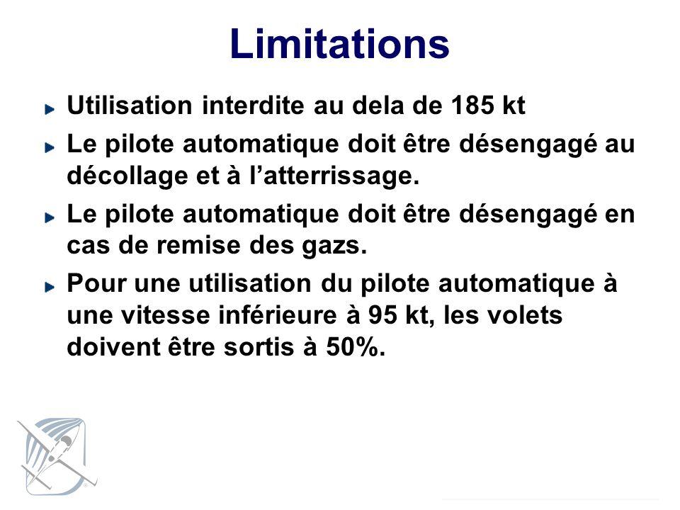 Limitations Utilisation interdite au dela de 185 kt Le pilote automatique doit être désengagé au décollage et à latterrissage. Le pilote automatique d