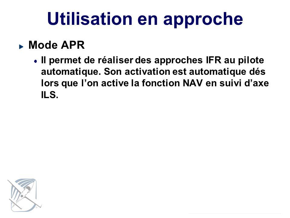 Utilisation en approche Mode APR Il permet de réaliser des approches IFR au pilote automatique. Son activation est automatique dés lors que lon active