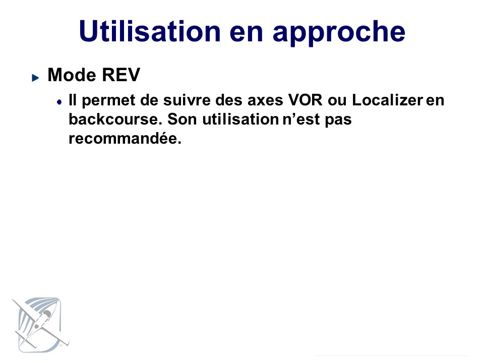 Utilisation en approche Mode REV Il permet de suivre des axes VOR ou Localizer en backcourse. Son utilisation nest pas recommandée.