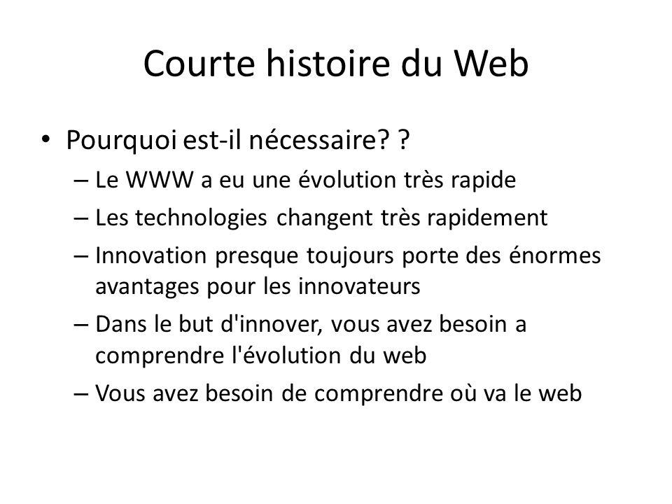 Courte histoire du Web Pourquoi est-il nécessaire? ? – Le WWW a eu une évolution très rapide – Les technologies changent très rapidement – Innovation