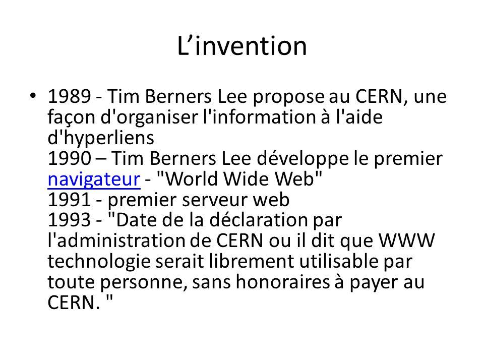 Linvention 1989 - Tim Berners Lee propose au CERN, une façon d organiser l information à l aide d hyperliens 1990 – Tim Berners Lee développe le premier navigateur - World Wide Web 1991 - premier serveur web 1993 - Date de la déclaration par l administration de CERN ou il dit que WWW technologie serait librement utilisable par toute personne, sans honoraires à payer au CERN.