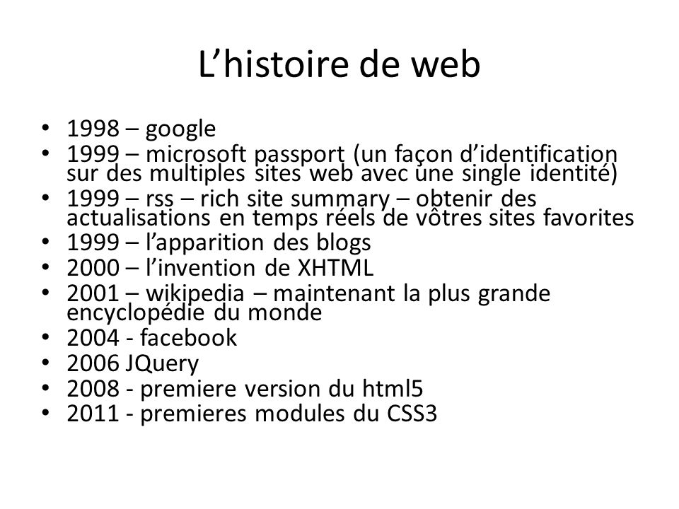 Lhistoire de web 1998 – google 1999 – microsoft passport (un façon didentification sur des multiples sites web avec une single identité) 1999 – rss – rich site summary – obtenir des actualisations en temps réels de vôtres sites favorites 1999 – lapparition des blogs 2000 – linvention de XHTML 2001 – wikipedia – maintenant la plus grande encyclopédie du monde 2004 - facebook 2006 JQuery 2008 - premiere version du html5 2011 - premieres modules du CSS3