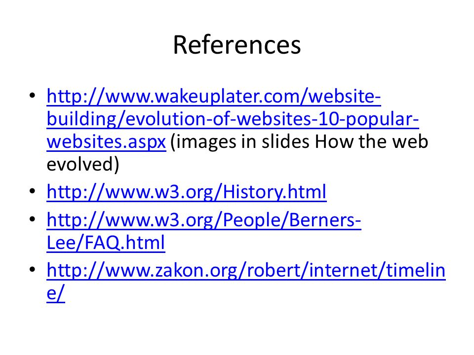 References http://www.wakeuplater.com/website- building/evolution-of-websites-10-popular- websites.aspx (images in slides How the web evolved) http://www.wakeuplater.com/website- building/evolution-of-websites-10-popular- websites.aspx http://www.w3.org/History.html http://www.w3.org/People/Berners- Lee/FAQ.html http://www.w3.org/People/Berners- Lee/FAQ.html http://www.zakon.org/robert/internet/timelin e/ http://www.zakon.org/robert/internet/timelin e/