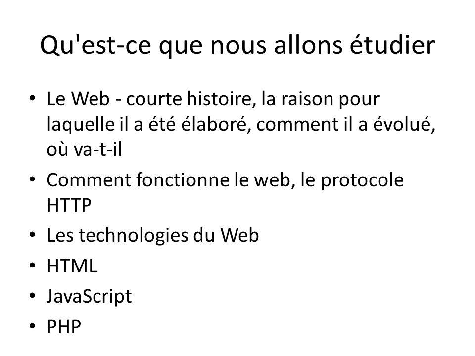 Qu est-ce que nous allons étudier Le Web - courte histoire, la raison pour laquelle il a été élaboré, comment il a évolué, où va-t-il Comment fonctionne le web, le protocole HTTP Les technologies du Web HTML JavaScript PHP