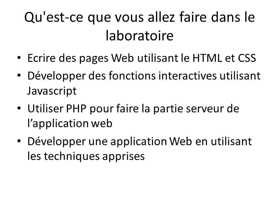 Qu est-ce que vous allez faire dans le laboratoire Ecrire des pages Web utilisant le HTML et CSS Développer des fonctions interactives utilisant Javascript Utiliser PHP pour faire la partie serveur de lapplication web Développer une application Web en utilisant les techniques apprises