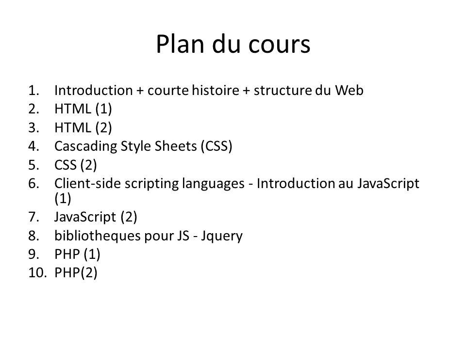 Plan du cours 1.Introduction + courte histoire + structure du Web 2.HTML (1) 3.HTML (2) 4.Cascading Style Sheets (CSS) 5.CSS (2) 6.Client-side scripting languages - Introduction au JavaScript (1) 7.JavaScript (2) 8.bibliotheques pour JS - Jquery 9.PHP (1) 10.PHP(2)
