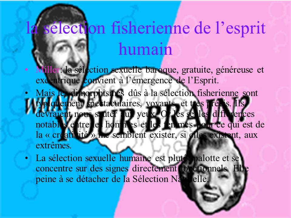 la sélection fisherienne de lesprit humain Miller: la sélection sexuelle baroque, gratuite, généreuse et excentrique convient à lémergence de lEsprit.