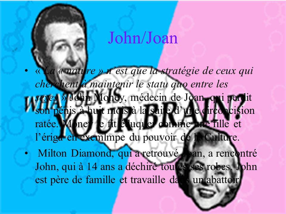 John/Joan « La « nature » nest que la stratégie de ceux qui cherchent à maintenir le statu quo entre les sexes » John Money, médecin de Joan, qui perdit son pénis à huit mois à la suite dune circoncision ratée.