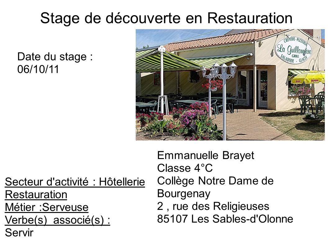 Stage de découverte en Restauration Date du stage : 06/10/11 Secteur d activité : Hôtellerie Restauration Métier :Serveuse Verbe(s) associé(s) : Servir Emmanuelle Brayet Classe 4°C Collège Notre Dame de Bourgenay 2, rue des Religieuses 85107 Les Sables-d Olonne