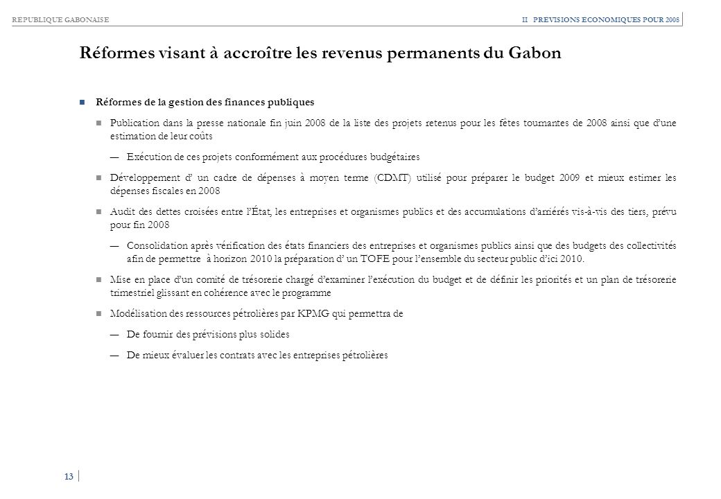RÉPUBLIQUE GABONAISE 13 II PRÉVISIONS ÉCONOMIQUES POUR 2008 Réformes visant à accroître les revenus permanents du Gabon Réformes de la gestion des fin
