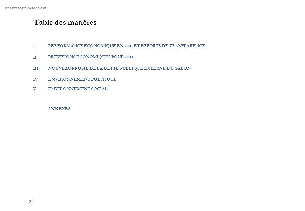 RÉPUBLIQUE GABONAISE 2 2 Table des matières I PERFORMANCE ÉCONOMIQUE EN 2007 ET EFFORTS DE TRANSPARENCE II PRÉVISIONS ÉCONOMIQUES POUR 2008 IIINOUVEAU