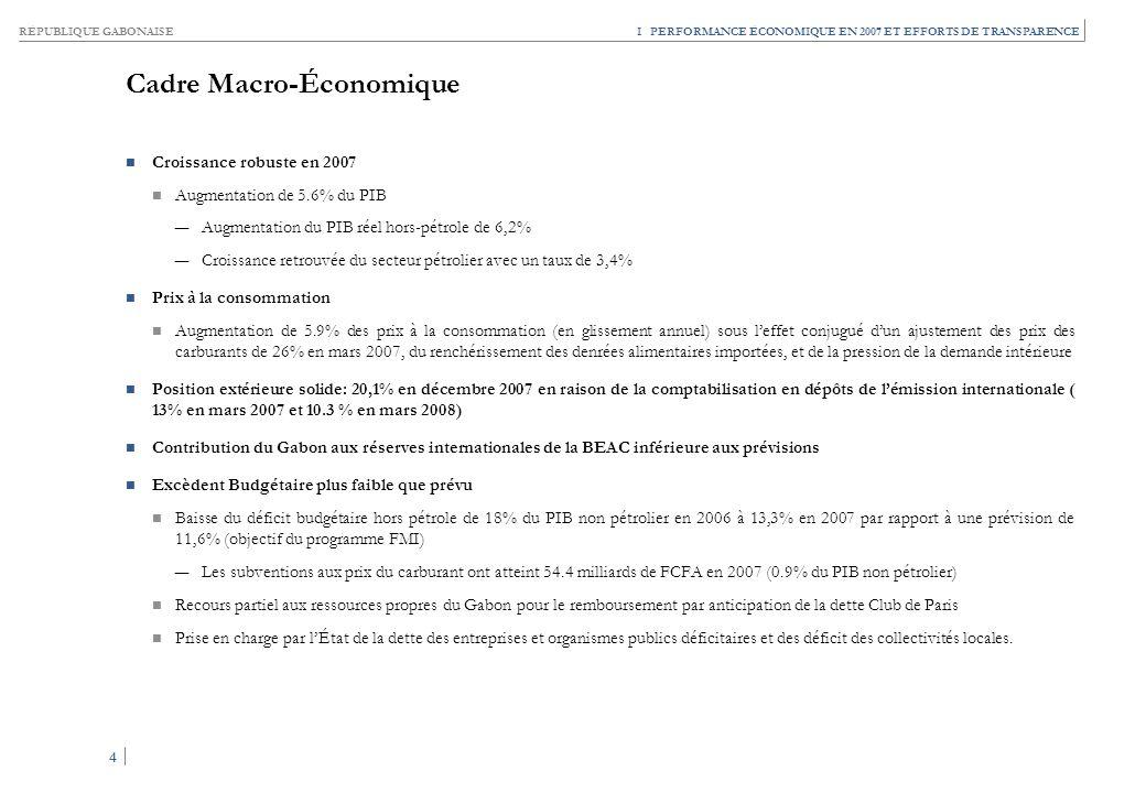 RÉPUBLIQUE GABONAISE 4 4 I PERFORMANCE ÉCONOMIQUE EN 2007 ET EFFORTS DE TRANSPARENCE Cadre Macro-Économique Croissance robuste en 2007 Augmentation de