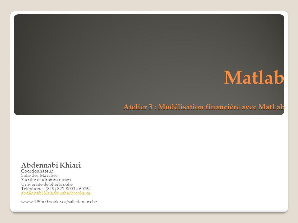Matlab Atelier 3 : Modélisation financière avec MatLab Abdennabi Khiari Coordonnateur Salle des Marchés Faculté d administration Université de Sherbrooke Téléphone : (819) 821-8000 # 65262 abdennabi.khiari@usherbrooke.ca www.USherbrooke.ca/salledemarche