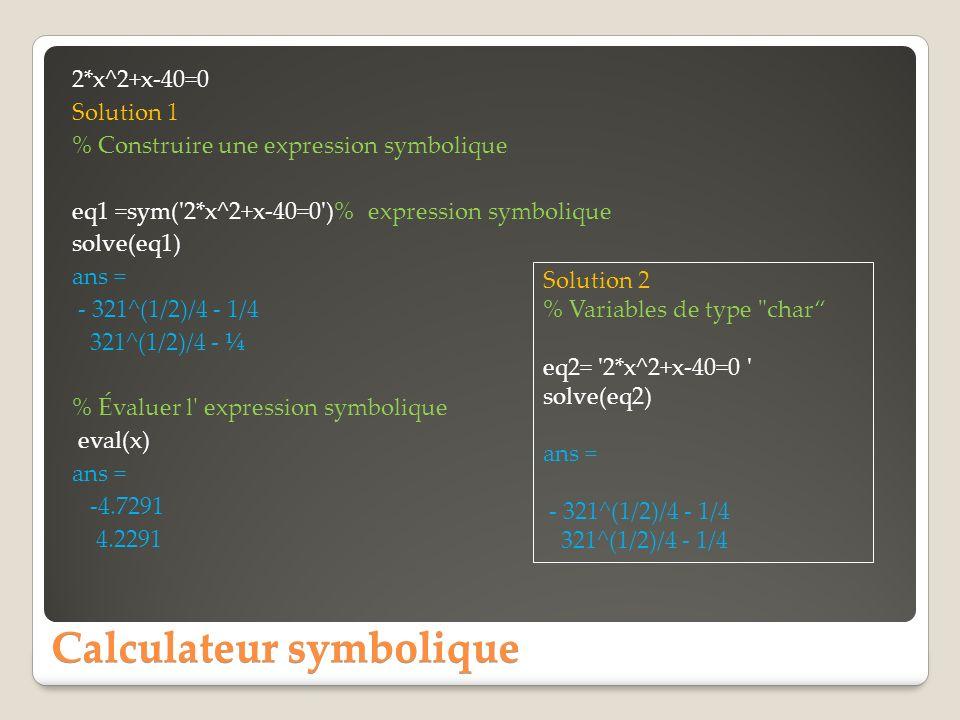 Calculateur symbolique 2*x^2+x-40=0 Solution 1 % Construire une expression symbolique eq1 =sym('2*x^2+x-40=0')% expression symbolique solve(eq1) ans =