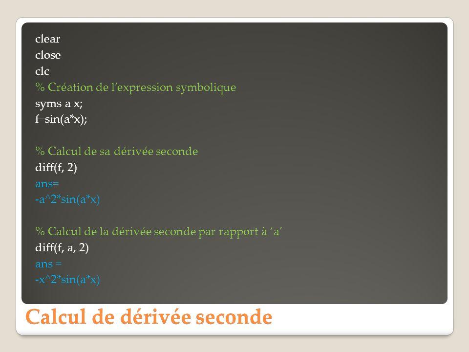 Calcul de dérivée seconde clear close clc % Création de lexpression symbolique syms a x; f=sin(a*x); % Calcul de sa dérivée seconde diff(f, 2) ans= -a^2*sin(a*x) % Calcul de la dérivée seconde par rapport à a diff(f, a, 2) ans = -x^2*sin(a*x)
