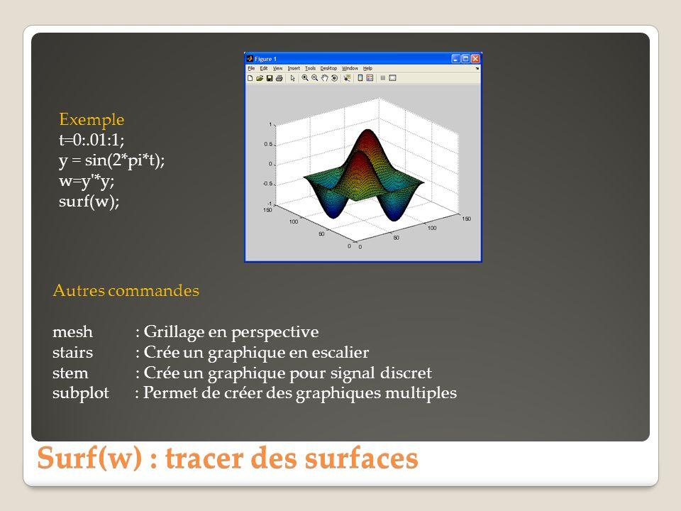 Surf(w) : tracer des surfaces Exemple t=0:.01:1; y = sin(2*pi*t); w=y'*y; surf(w); Autres commandes mesh : Grillage en perspective stairs : Crée un gr