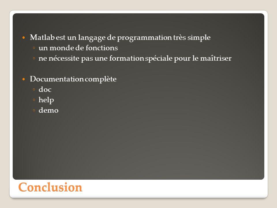 Conclusion Matlab est un langage de programmation très simple un monde de fonctions ne nécessite pas une formation spéciale pour le maîtriser Documentation complète doc help demo