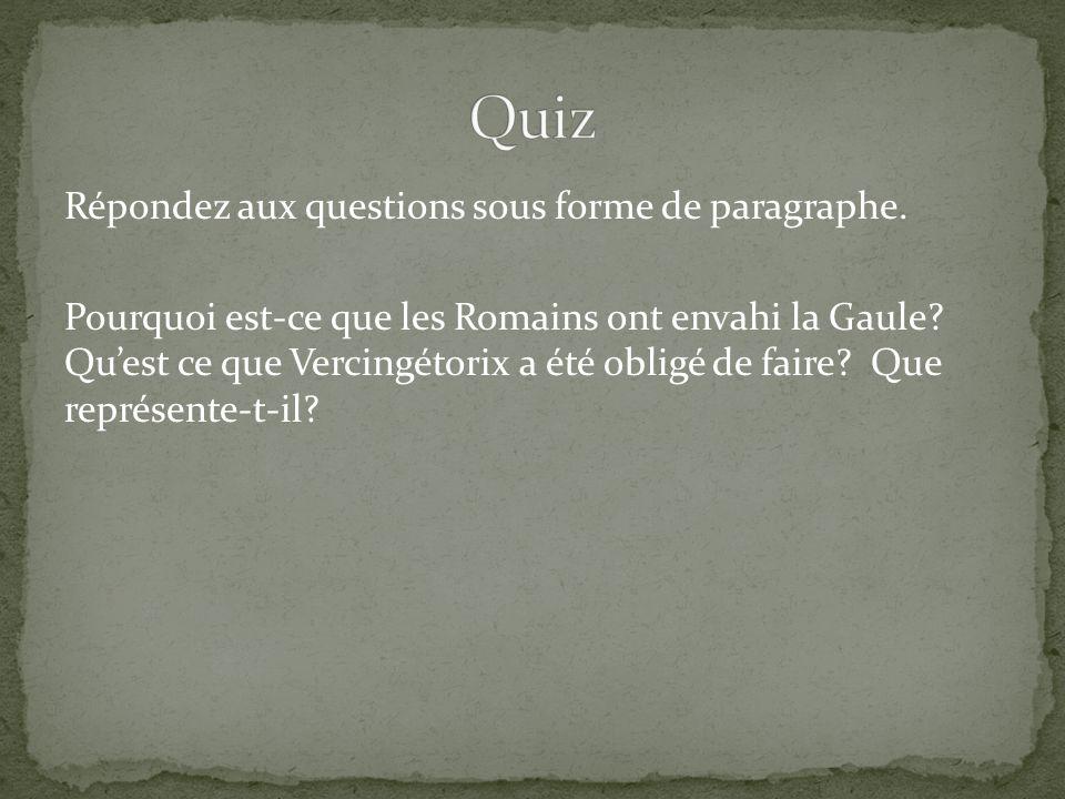 Répondez aux questions sous forme de paragraphe. Pourquoi est-ce que les Romains ont envahi la Gaule? Quest ce que Vercingétorix a été obligé de faire