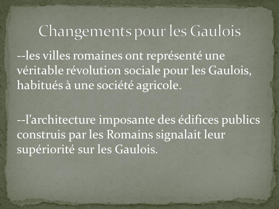 --les villes romaines ont représenté une véritable révolution sociale pour les Gaulois, habitués à une société agricole. --larchitecture imposante des