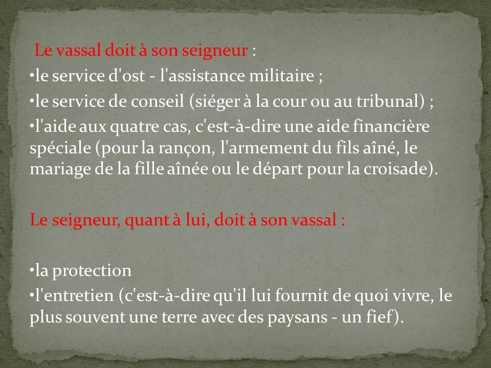 Le vassal doit à son seigneur : le service d'ost - l'assistance militaire ; le service de conseil (siéger à la cour ou au tribunal) ; l'aide aux quatr