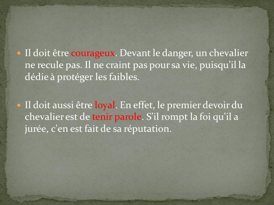 Il doit être courageux. Devant le danger, un chevalier ne recule pas. Il ne craint pas pour sa vie, puisqu'il la dédie à protéger les faibles. Il doit