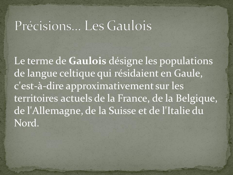 Le terme de Gaulois désigne les populations de langue celtique qui résidaient en Gaule, c est-à-dire approximativement sur les territoires actuels de la France, de la Belgique, de l Allemagne, de la Suisse et de l Italie du Nord.