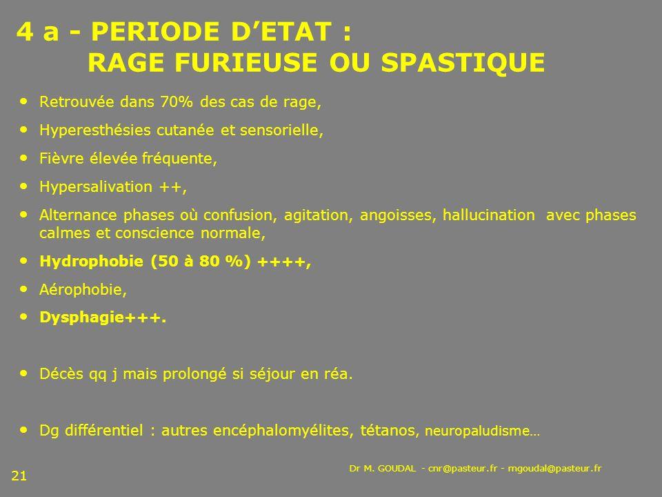 Dr M. GOUDAL - cnr@pasteur.fr - mgoudal@pasteur.fr 21 4 a - PERIODE DETAT : RAGE FURIEUSE OU SPASTIQUE Retrouvée dans 70% des cas de rage, Hyperesthés
