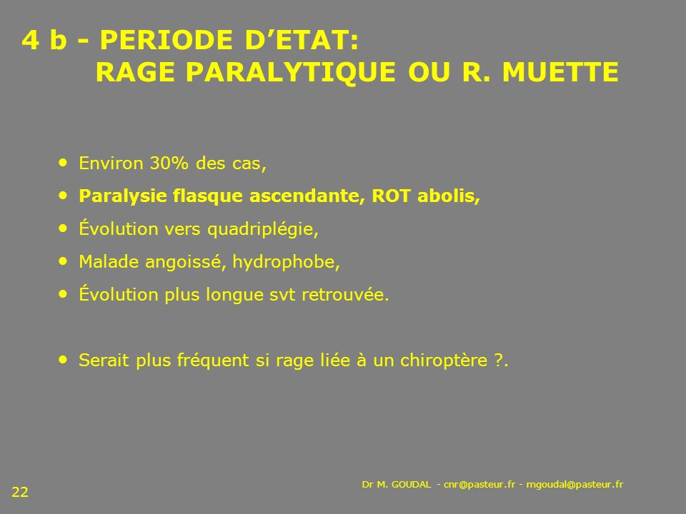 Dr M. GOUDAL - cnr@pasteur.fr - mgoudal@pasteur.fr 22 4 b - PERIODE DETAT: RAGE PARALYTIQUE OU R. MUETTE Environ 30% des cas, Paralysie flasque ascend