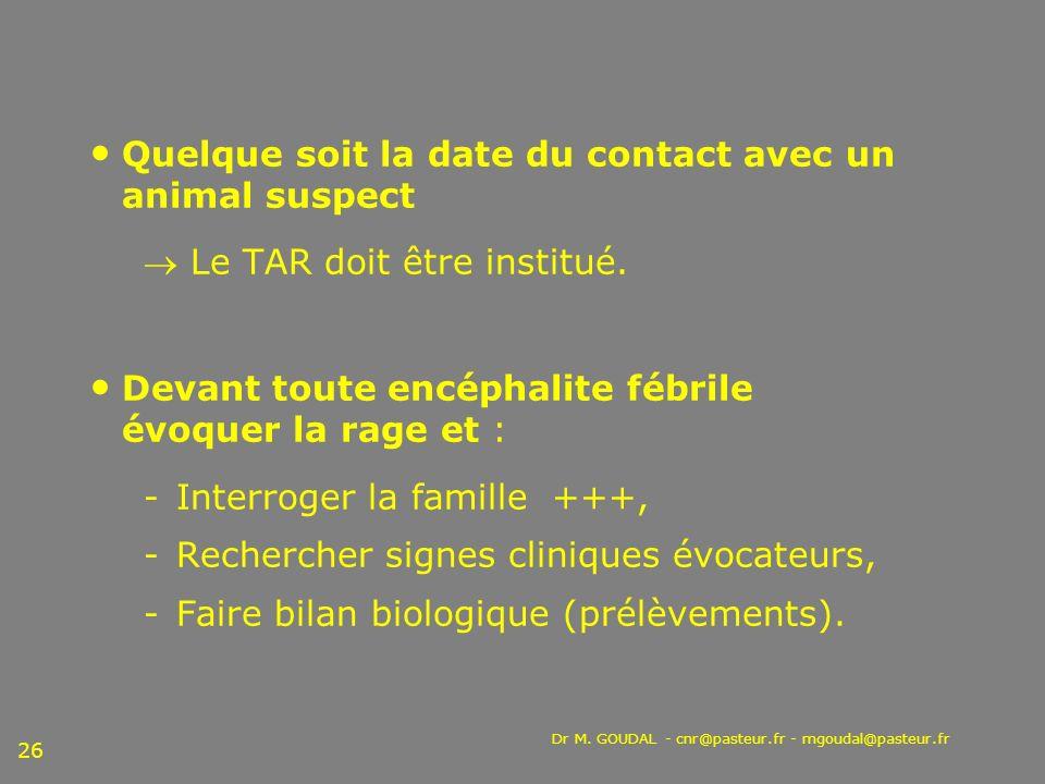 Dr M. GOUDAL - cnr@pasteur.fr - mgoudal@pasteur.fr 26 Quelque soit la date du contact avec un animal suspect Le TAR doit être institué. Devant toute e
