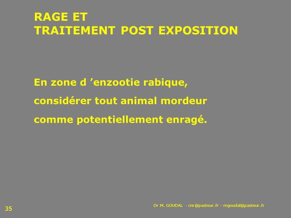 Dr M. GOUDAL - cnr@pasteur.fr - mgoudal@pasteur.fr 35 En zone d enzootie rabique, considérer tout animal mordeur comme potentiellement enragé. RAGE ET