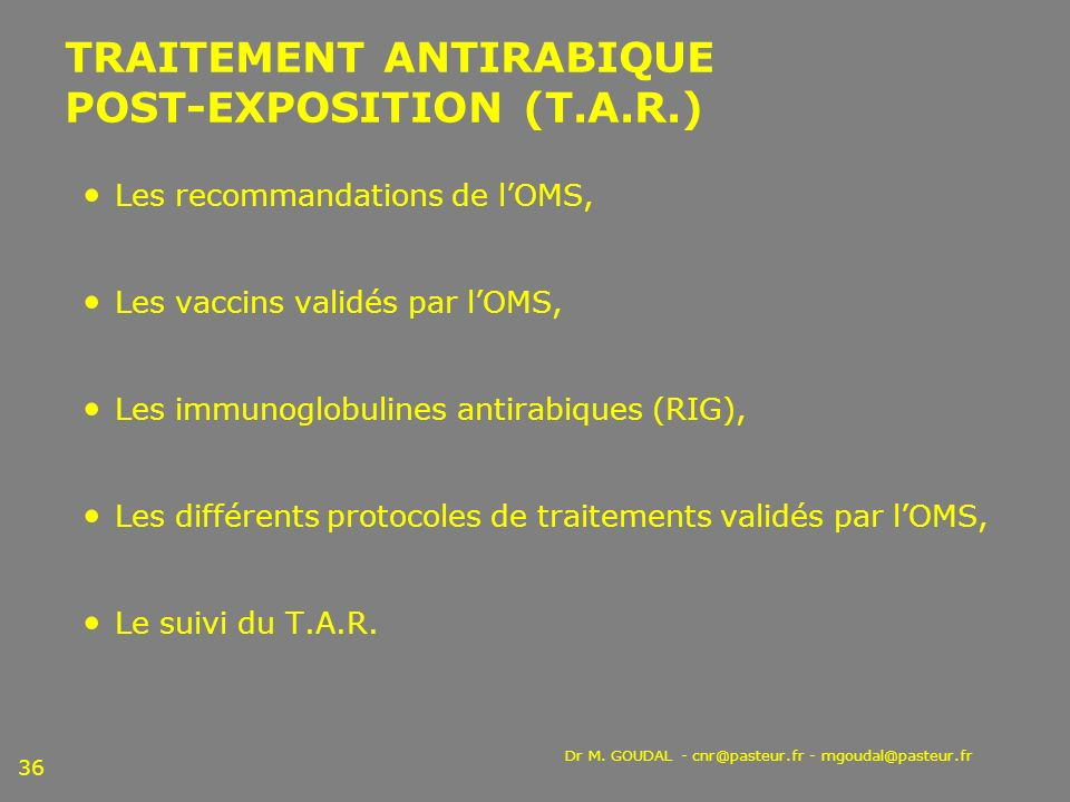 Dr M. GOUDAL - cnr@pasteur.fr - mgoudal@pasteur.fr 36 TRAITEMENT ANTIRABIQUE POST-EXPOSITION (T.A.R.) Les recommandations de lOMS, Les vaccins validés