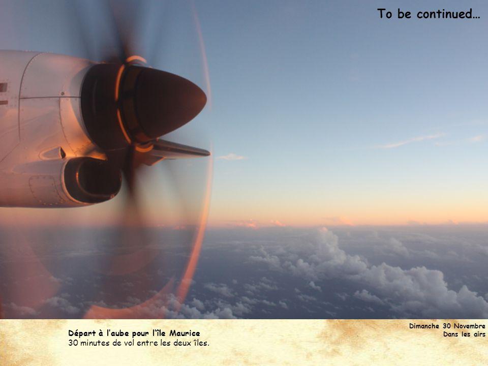 To be continued… Dimanche 30 Novembre Dans les airs Départ à laube pour lîle Maurice 30 minutes de vol entre les deux îles.