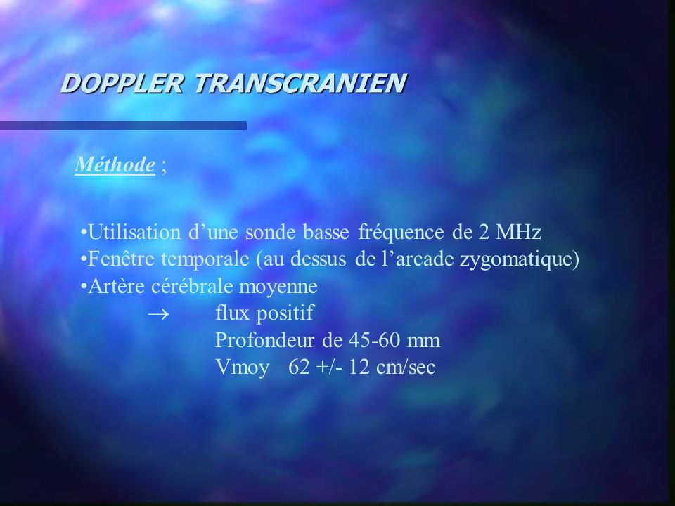 DOPPLER TRANSCRANIEN Méthode ; Utilisation dune sonde basse fréquence de 2 MHz Fenêtre temporale (au dessus de larcade zygomatique) Artère cérébrale m